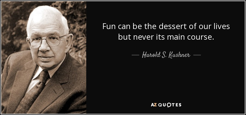Fun can be the dessert of our lives but never its main course. - Harold S. Kushner