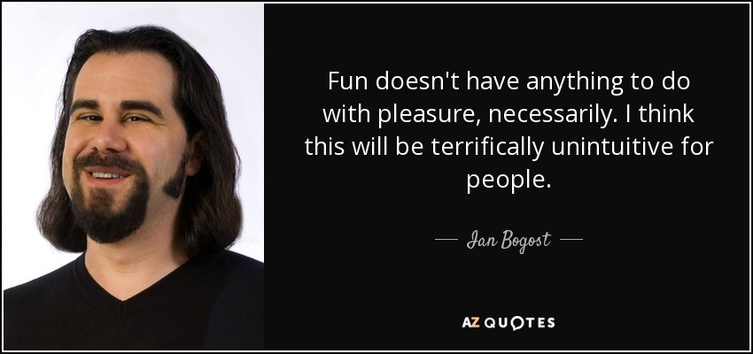 Fun doesn't have anything to do with pleasure, necessarily. I think this will be terrifically unintuitive for people. - Ian Bogost
