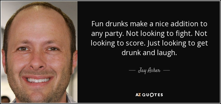 Fun drunks make a nice addition to any party. Not looking to fight. Not looking to score. Just looking to get drunk and laugh. - Jay Asher