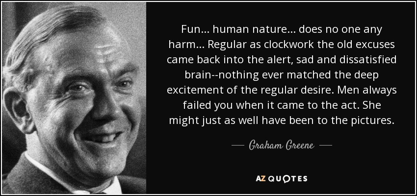 Fun... human nature... does no one any harm... Regular as clockwork the old excuses came back into the alert, sad and dissatisfied brain--nothing ever matched the deep excitement of the regular desire. Men always failed you when it came to the act. She might just as well have been to the pictures. - Graham Greene
