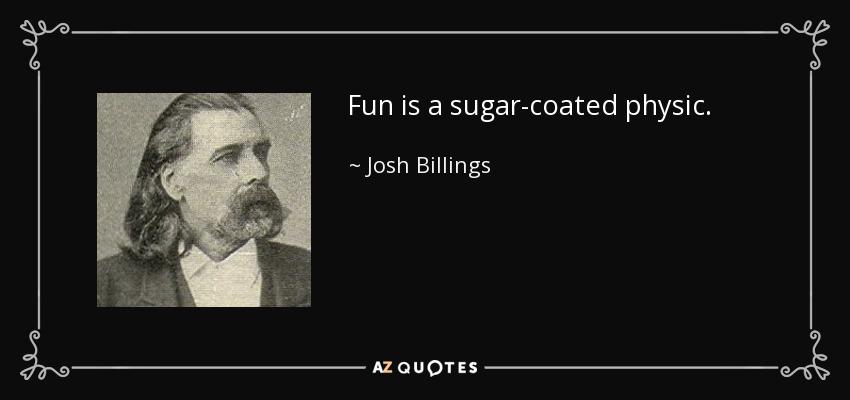 Fun is a sugar-coated physic. - Josh Billings