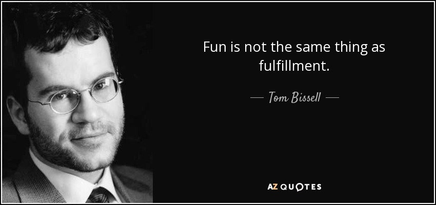 Fun is not the same thing as fulfillment. - Tom Bissell