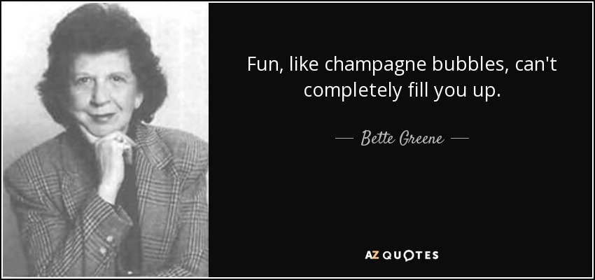 Fun, like champagne bubbles, can't completely fill you up. - Bette Greene