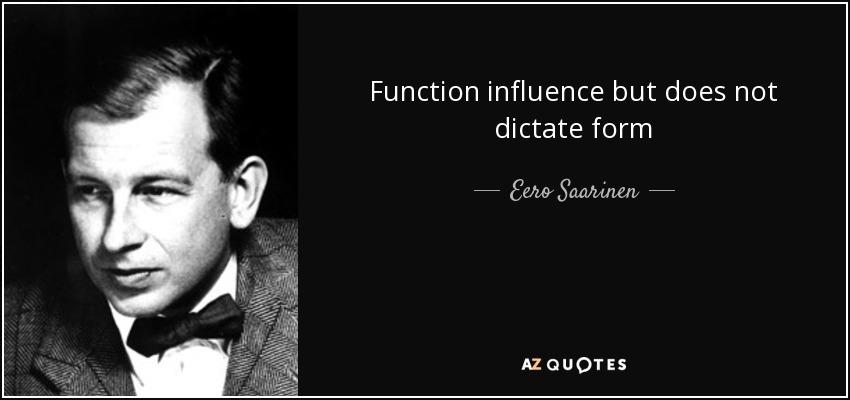 Function influence but does not dictate form - Eero Saarinen