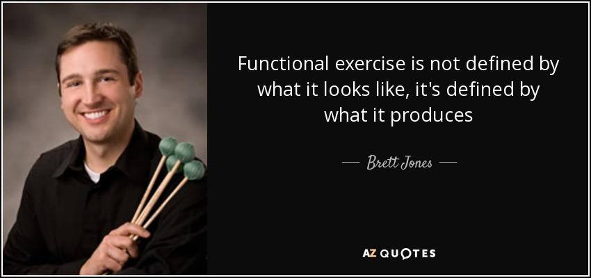 Functional exercise is not defined by what it looks like, it's defined by what it produces - Brett Jones