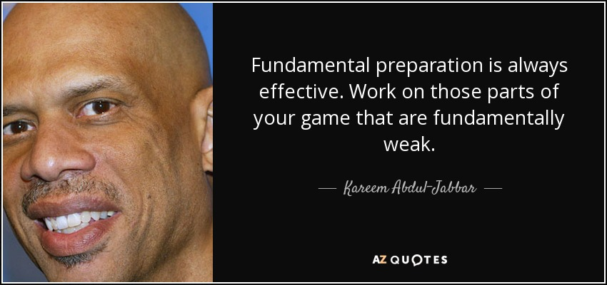 Fundamental preparation is always effective. Work on those parts of your game that are fundamentally weak. - Kareem Abdul-Jabbar