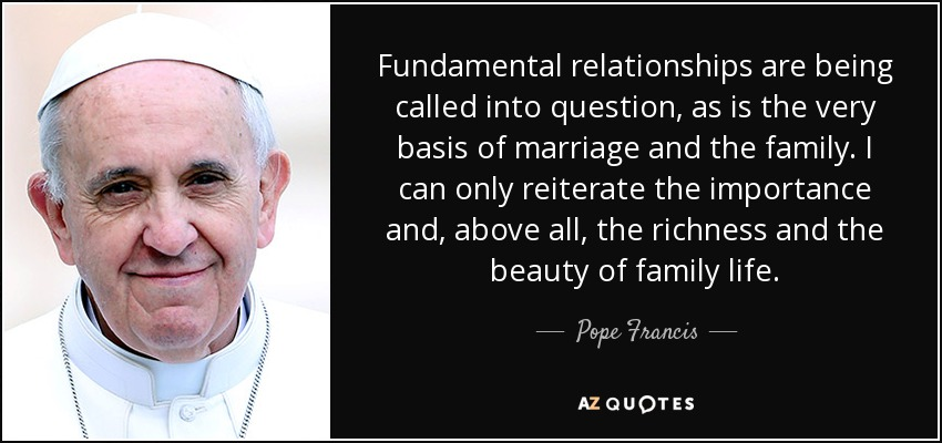 Fundamental relationships are being called into question, as is the very basis of marriage and the family. I can only reiterate the importance and, above all, the richness and the beauty of family life. - Pope Francis