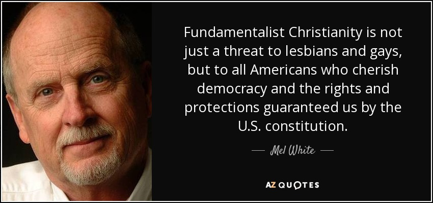 Fundamentalist Christianity is not just a threat to lesbians and gays, but to all Americans who cherish democracy and the rights and protections guaranteed us by the U.S. constitution. - Mel White