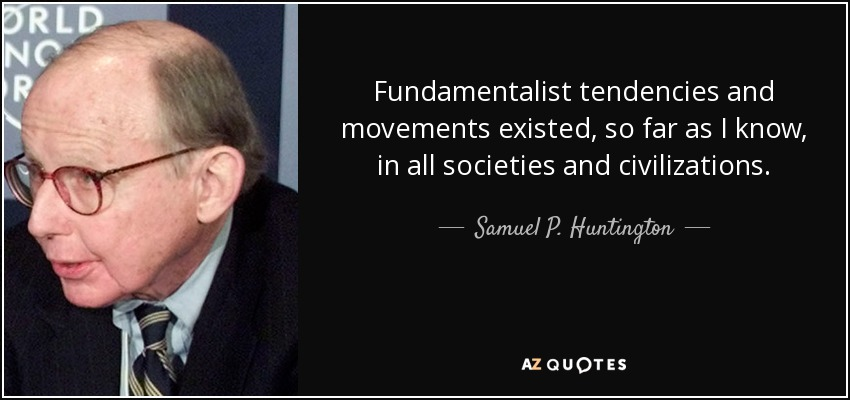 Fundamentalist tendencies and movements existed, so far as I know, in all societies and civilizations. - Samuel P. Huntington