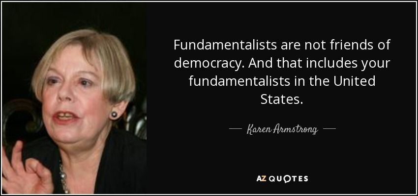 Fundamentalists are not friends of democracy. And that includes your fundamentalists in the United States. - Karen Armstrong