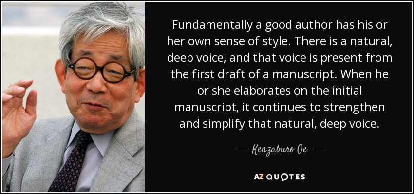 Fundamentally a good author has his or her own sense of style. There is a natural, deep voice, and that voice is present from the first draft of a manuscript. When he or she elaborates on the initial manuscript, it continues to strengthen and simplify that natural, deep voice. - Kenzaburo Oe