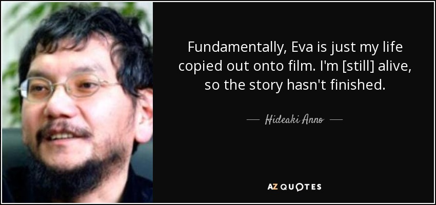 Fundamentally, Eva is just my life copied out onto film. I'm [still] alive, so the story hasn't finished. - Hideaki Anno