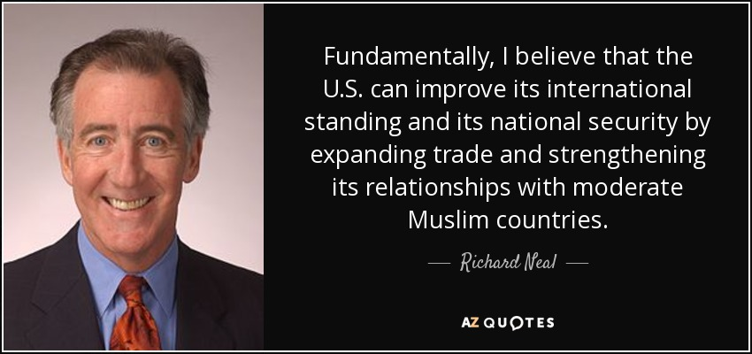 Fundamentally, I believe that the U.S. can improve its international standing and its national security by expanding trade and strengthening its relationships with moderate Muslim countries. - Richard Neal