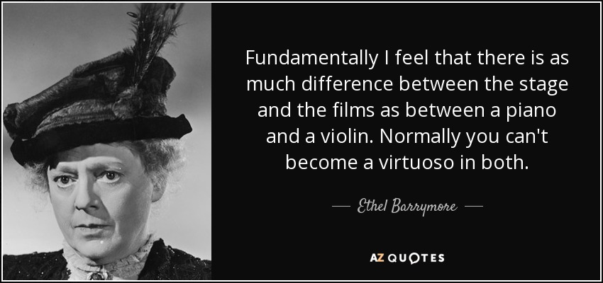 Fundamentally I feel that there is as much difference between the stage and the films as between a piano and a violin. Normally you can't become a virtuoso in both. - Ethel Barrymore
