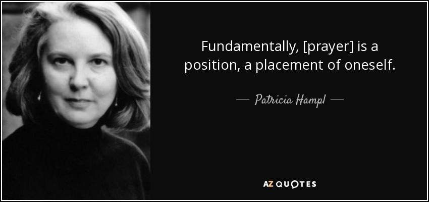 Fundamentally, [prayer] is a position, a placement of oneself. - Patricia Hampl