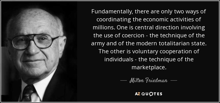 Fundamentally, there are only two ways of coordinating the economic activities of millions. One is central direction involving the use of coercion - the technique of the army and of the modern totalitarian state. The other is voluntary cooperation of individuals - the technique of the marketplace. - Milton Friedman