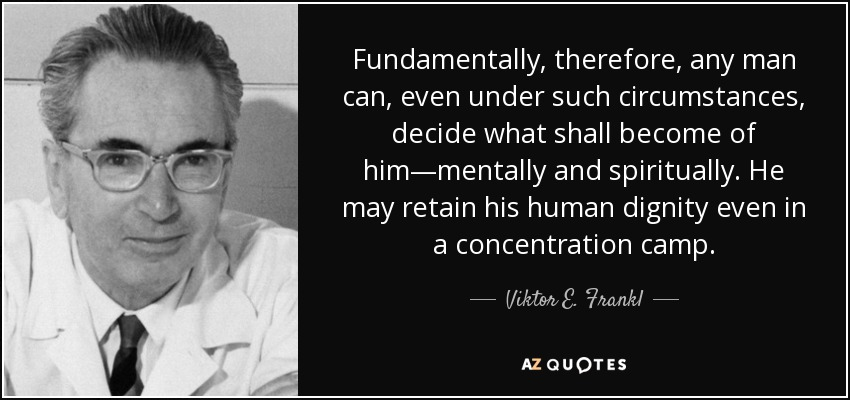 Fundamentally, therefore, any man can, even under such circumstances, decide what shall become of him—mentally and spiritually. He may retain his human dignity even in a concentration camp. - Viktor E. Frankl