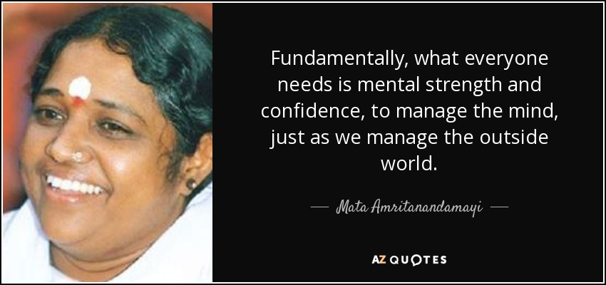Fundamentally, what everyone needs is mental strength and confidence, to manage the mind, just as we manage the outside world. - Mata Amritanandamayi