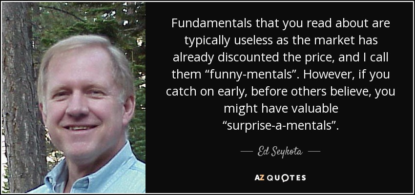 "Kết quả hình ảnh cho ""Fundamentals that you read about are typically useless as the market has already discounted the price, and I call them ""funny-mentals"". However, if you catch on early, before others believe, you might have valuable ""surprise-a-mentals"".""'"