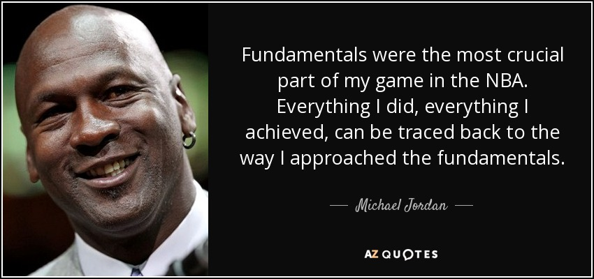 Fundamentals were the most crucial part of my game in the NBA. Everything I did, everything I achieved, can be traced back to the way I approached the fundamentals. - Michael Jordan