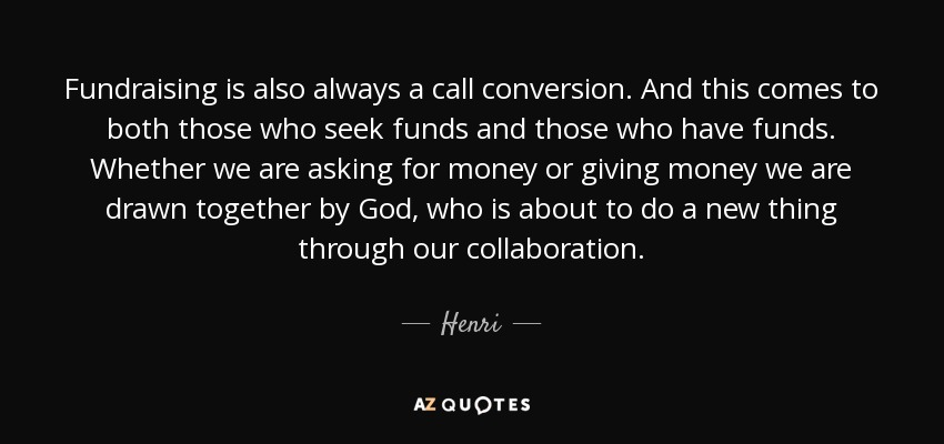 Fundraising is also always a call conversion. And this comes to both those who seek funds and those who have funds. Whether we are asking for money or giving money we are drawn together by God, who is about to do a new thing through our collaboration. - Henri