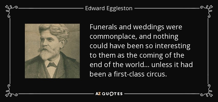 Funerals and weddings were commonplace, and nothing could have been so interesting to them as the coming of the end of the world ... unless it had been a first-class circus. - Edward Eggleston