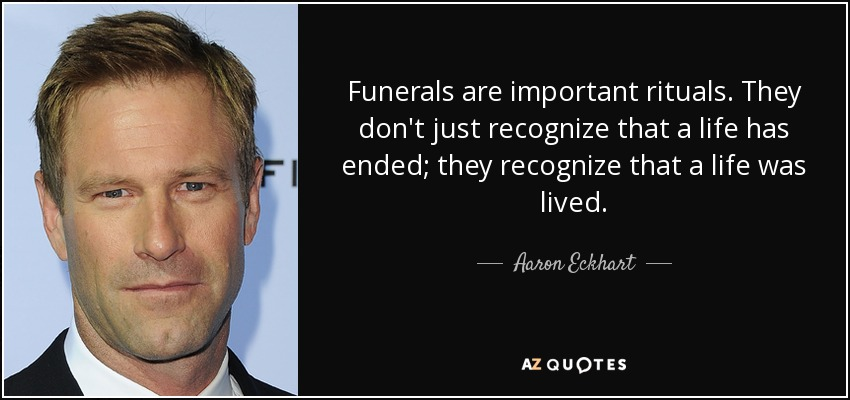 Funerals are important rituals. They don't just recognize that a life has ended; they recognize that a life was lived. - Aaron Eckhart