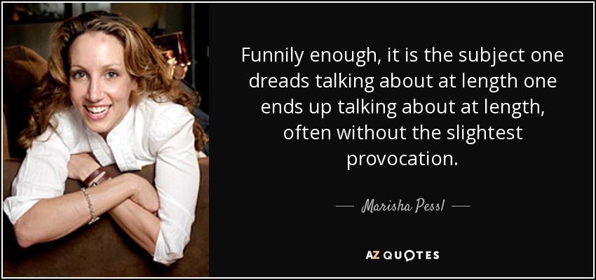 Funnily enough, it is the subject one dreads talking about at length one ends up talking about at length, often without the slightest provocation. - Marisha Pessl