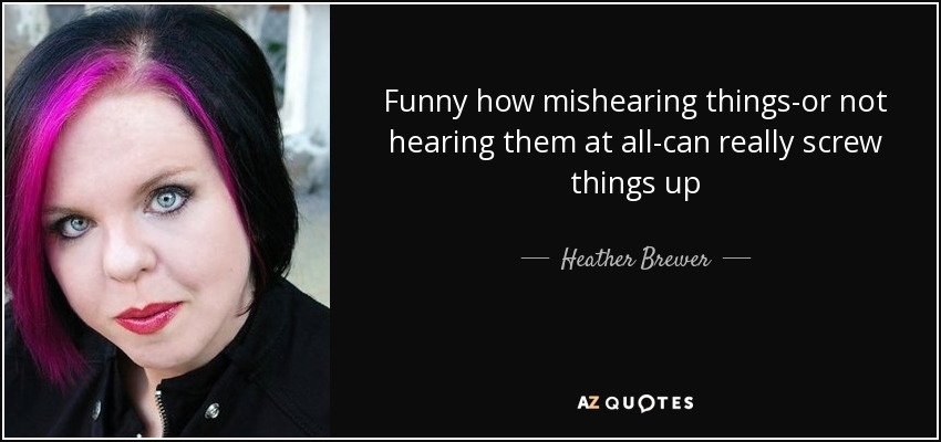 Funny how mishearing things-or not hearing them at all-can really screw things up - Heather Brewer