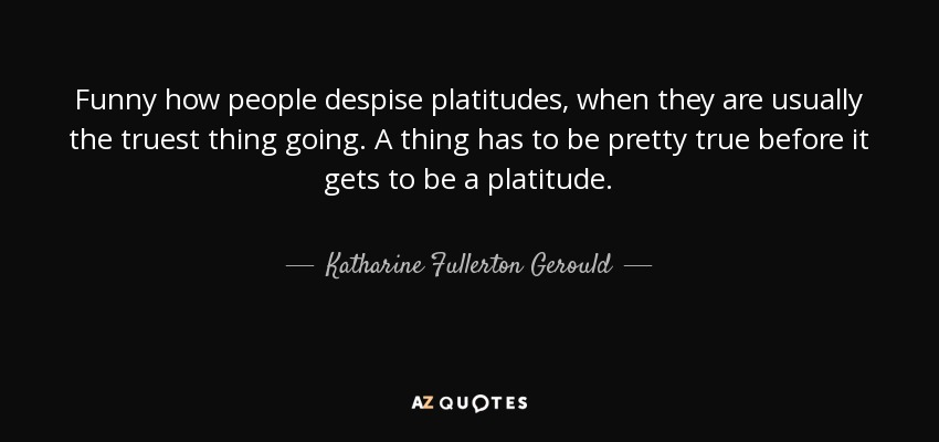 Funny how people despise platitudes, when they are usually the truest thing going. A thing has to be pretty true before it gets to be a platitude. - Katharine Fullerton Gerould