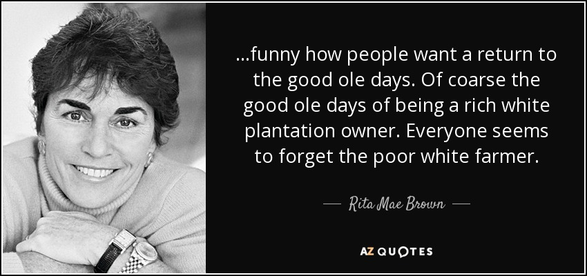 ...funny how people want a return to the good ole days. Of coarse the good ole days of being a rich white plantation owner. Everyone seems to forget the poor white farmer. - Rita Mae Brown
