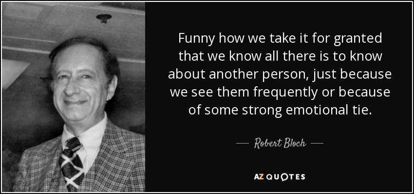 Funny how we take it for granted that we know all there is to know about another person, just because we see them frequently or because of some strong emotional tie. - Robert Bloch