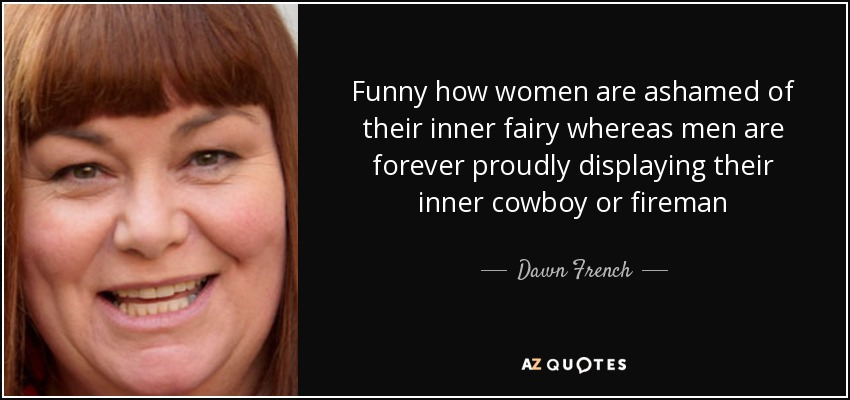 Funny how women are ashamed of their inner fairy whereas men are forever proudly displaying their inner cowboy or fireman - Dawn French