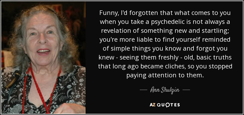 Funny, I'd forgotten that what comes to you when you take a psychedelic is not always a revelation of something new and startling; you're more liable to find yourself reminded of simple things you know and forgot you knew - seeing them freshly - old, basic truths that long ago became cliches, so you stopped paying attention to them. - Ann Shulgin