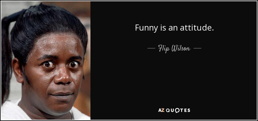 Funny is an attitude. - Flip Wilson