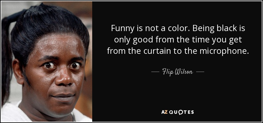 Funny is not a color. Being black is only good from the time you get from the curtain to the microphone. - Flip Wilson