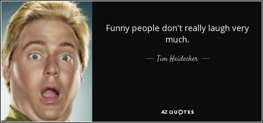 Funny people don't really laugh very much. - Tim Heidecker