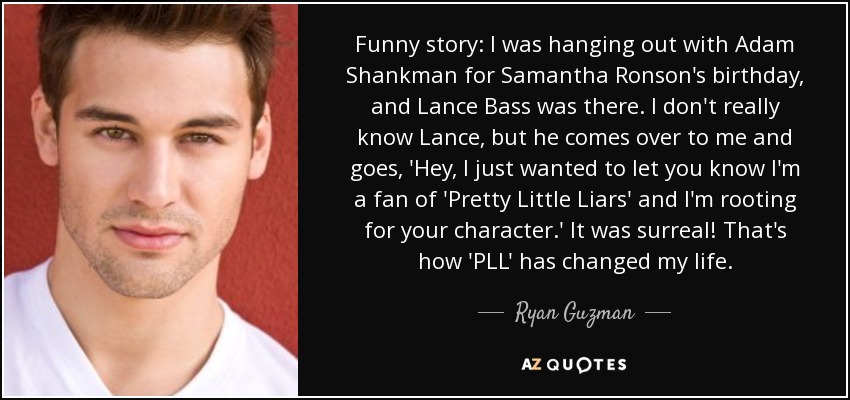 Funny story: I was hanging out with Adam Shankman for Samantha Ronson's birthday, and Lance Bass was there. I don't really know Lance, but he comes over to me and goes, 'Hey, I just wanted to let you know I'm a fan of 'Pretty Little Liars' and I'm rooting for your character.' It was surreal! That's how 'PLL' has changed my life. - Ryan Guzman
