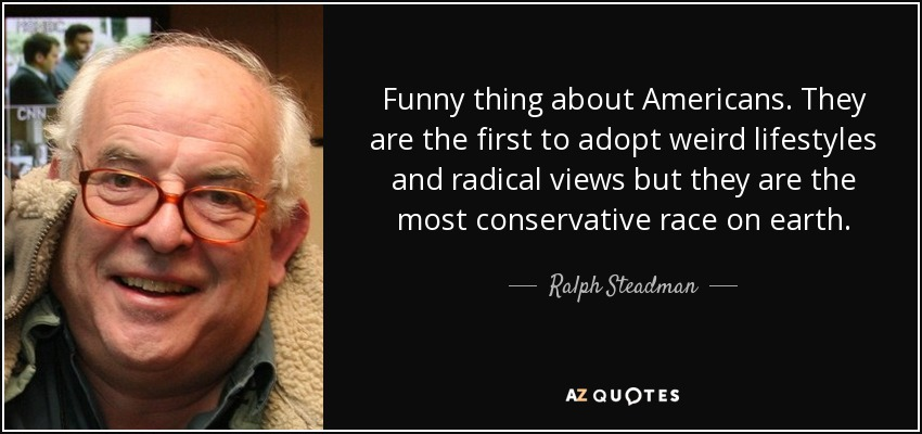 Funny thing about Americans. They are the first to adopt weird lifestyles and radical views but they are the most conservative race on earth. - Ralph Steadman