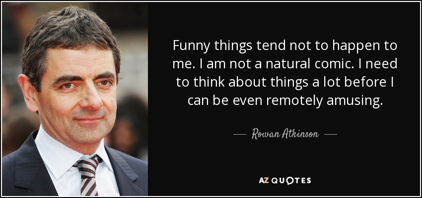 Funny things tend not to happen to me. I am not a natural comic. I need to think about things a lot before I can be even remotely amusing. - Rowan Atkinson