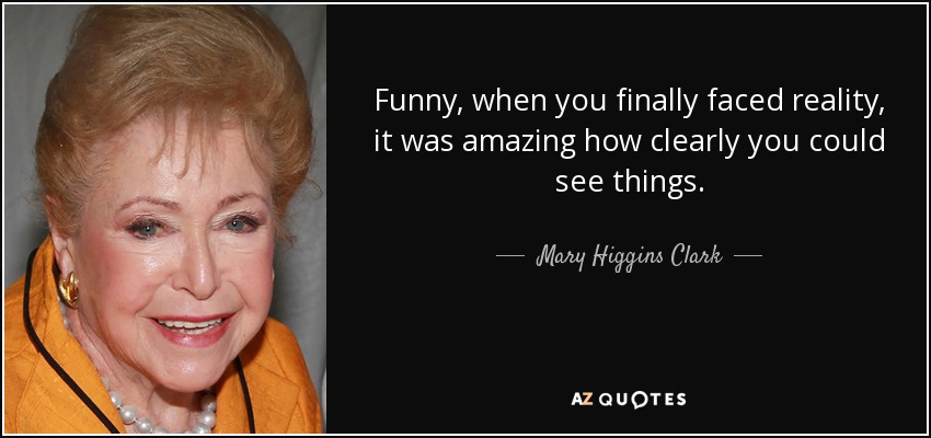 Funny, when you finally faced reality, it was amazing how clearly you could see things. - Mary Higgins Clark