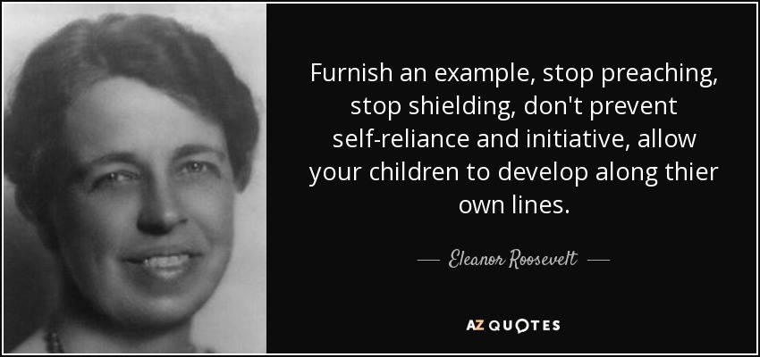 Furnish an example, stop preaching, stop shielding, don't prevent self-reliance and initiative, allow your children to develop along thier own lines. - Eleanor Roosevelt