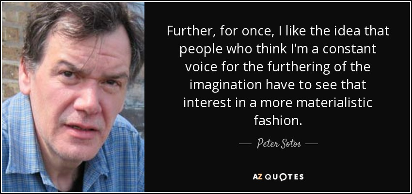 Further, for once, I like the idea that people who think I'm a constant voice for the furthering of the imagination have to see that interest in a more materialistic fashion. - Peter Sotos