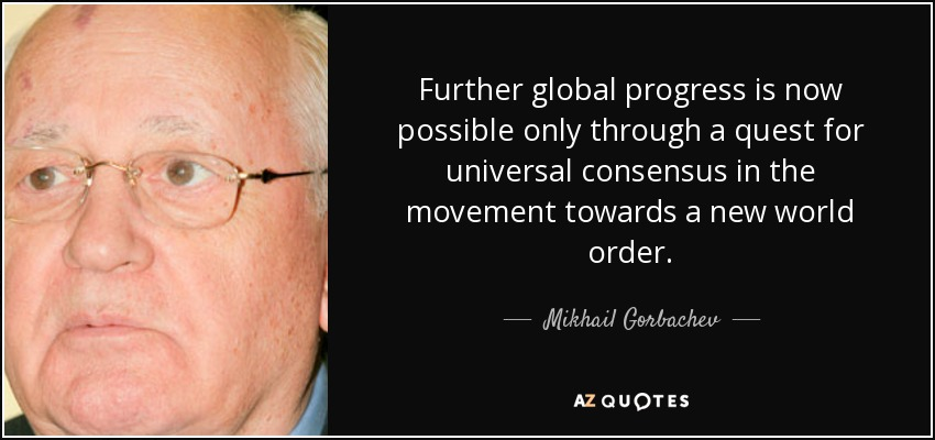 Further global progress is now possible only through a quest for universal consensus in the movement towards a new world order. - Mikhail Gorbachev