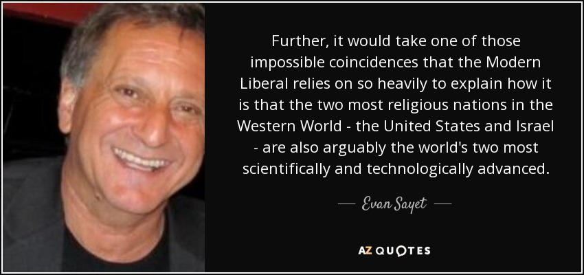 Further, it would take one of those impossible coincidences that the Modern Liberal relies on so heavily to explain how it is that the two most religious nations in the Western World - the United States and Israel - are also arguably the world's two most scientifically and technologically advanced. - Evan Sayet