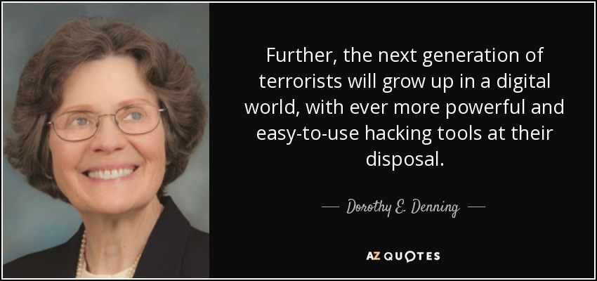 Further, the next generation of terrorists will grow up in a digital world, with ever more powerful and easy-to-use hacking tools at their disposal. - Dorothy E. Denning