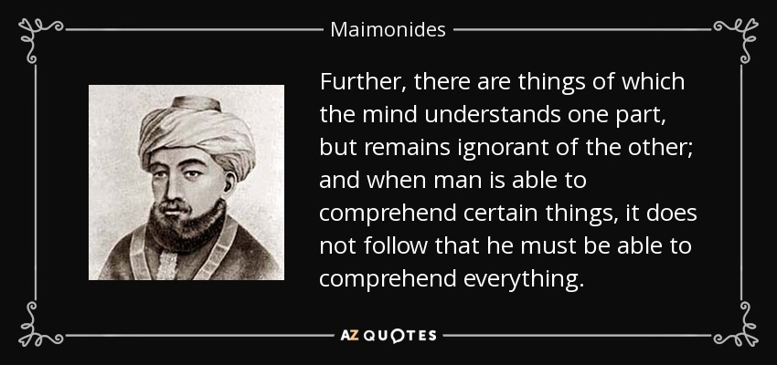 Further, there are things of which the mind understands one part, but remains ignorant of the other; and when man is able to comprehend certain things, it does not follow that he must be able to comprehend everything. - Maimonides