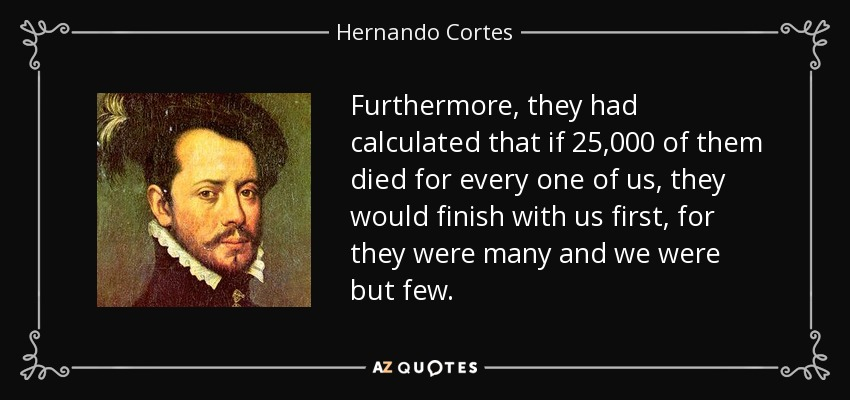 Furthermore, they had calculated that if 25,000 of them died for every one of us, they would finish with us first, for they were many and we were but few. - Hernando Cortes