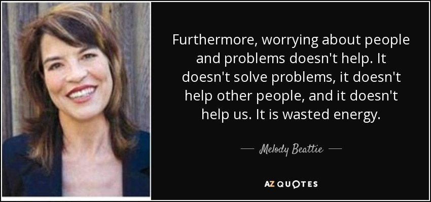 Furthermore, worrying about people and problems doesn't help. It doesn't solve problems, it doesn't help other people, and it doesn't help us. It is wasted energy. - Melody Beattie