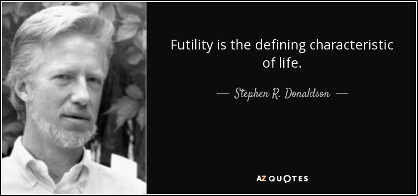 Futility is the defining characteristic of life. - Stephen R. Donaldson